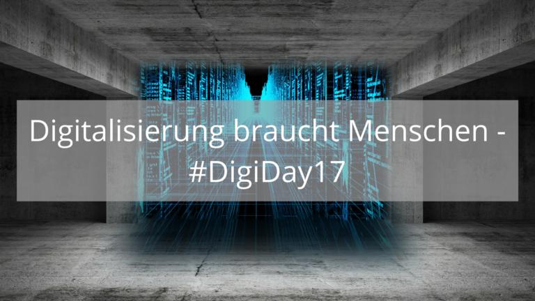 Digitalisierung braucht Menschen – mein Rückblick auf den #DigiDay17
